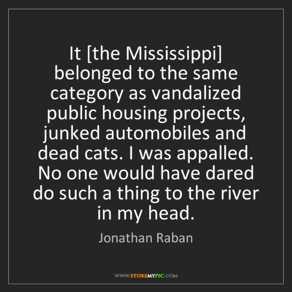 Jonathan Raban: It [the Mississippi] belonged to the same category as...