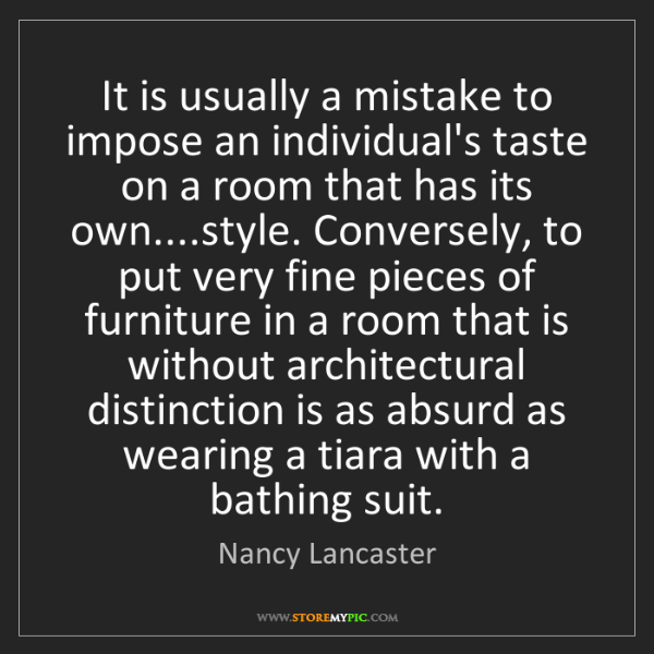 Nancy Lancaster: It is usually a mistake to impose an individual's taste...