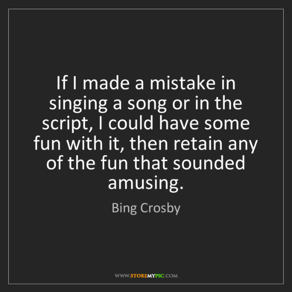 Bing Crosby: If I made a mistake in singing a song or in the script,...