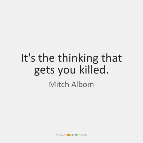 It's the thinking that gets you killed.