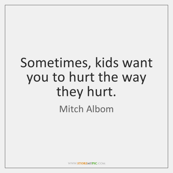 Sometimes, kids want you to hurt the way they hurt.