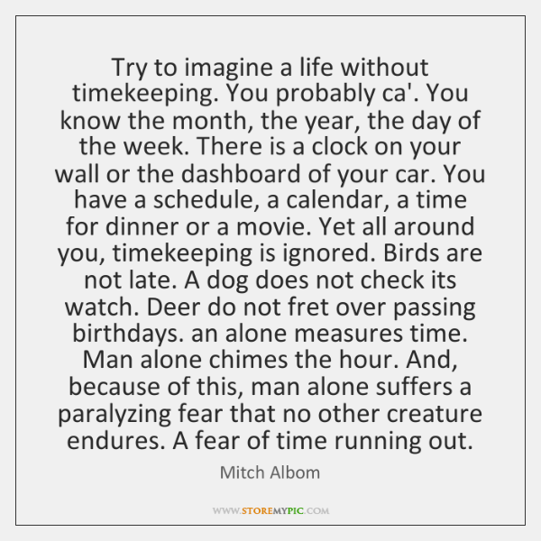 Try to imagine a life without timekeeping. You probably ca'. You know ...