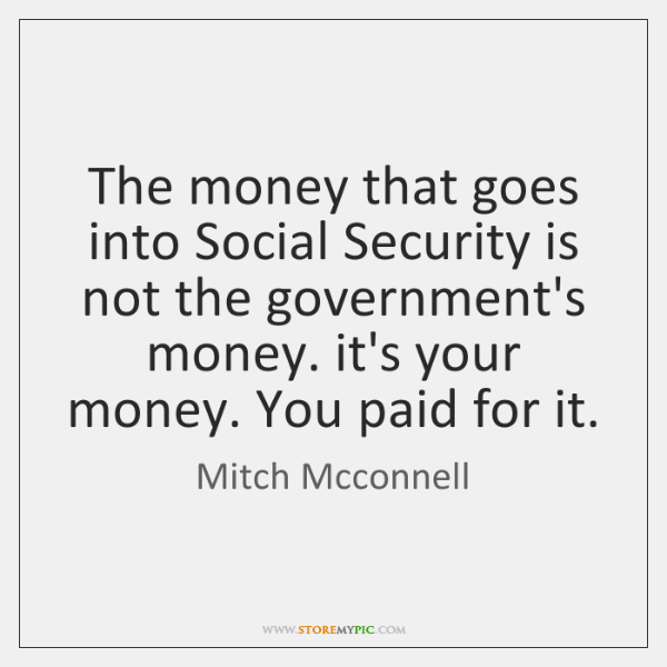 The money that goes into Social Security is not the government's money. ...