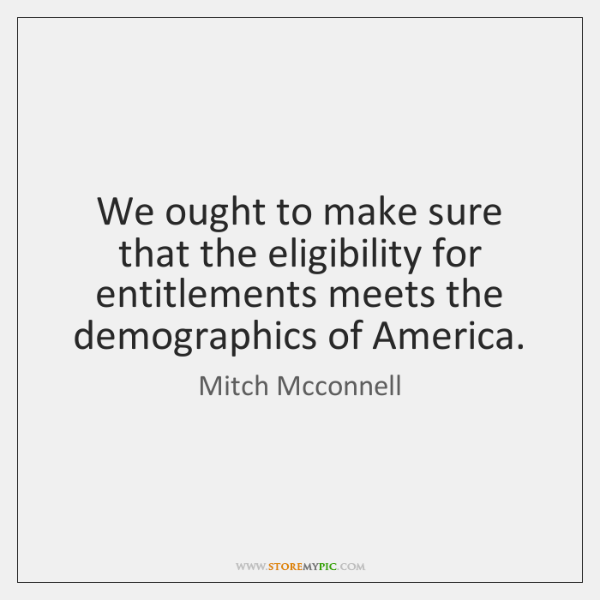 We ought to make sure that the eligibility for entitlements meets the ...