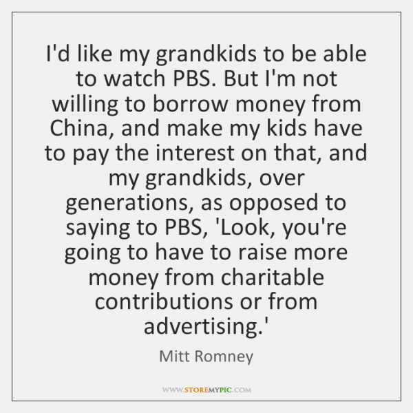I'd like my grandkids to be able to watch PBS. But I'm ...