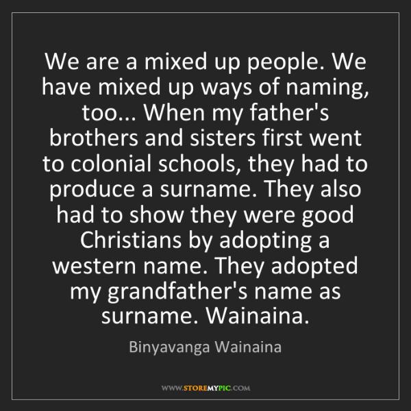 Binyavanga Wainaina: We are a mixed up people. We have mixed up ways of naming,...