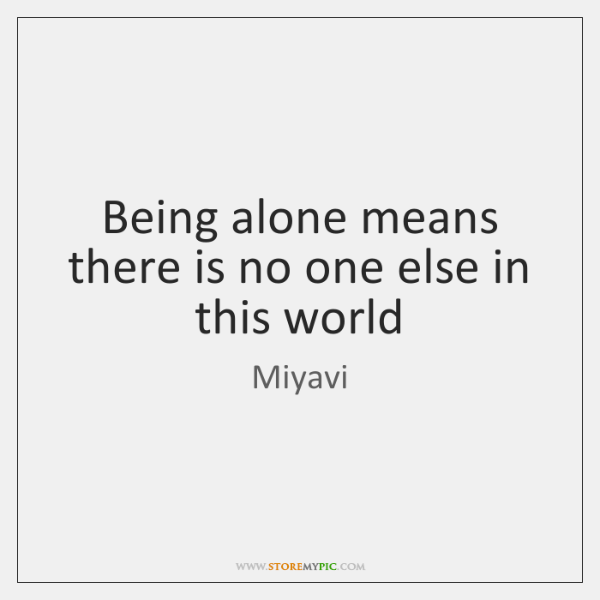 Being alone means there is no one else in this world