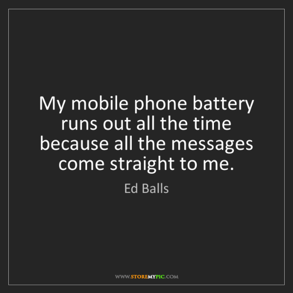 Ed Balls: My mobile phone battery runs out all the time because...