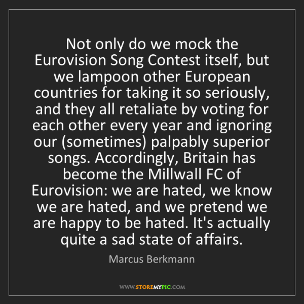 Marcus Berkmann: Not only do we mock the Eurovision Song Contest itself,...