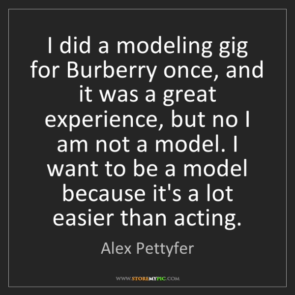 Alex Pettyfer: I did a modeling gig for Burberry once, and it was a...