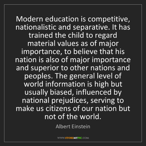 Albert Einstein: Modern education is competitive, nationalistic and separative....