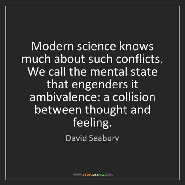 David Seabury: Modern science knows much about such conflicts. We call...