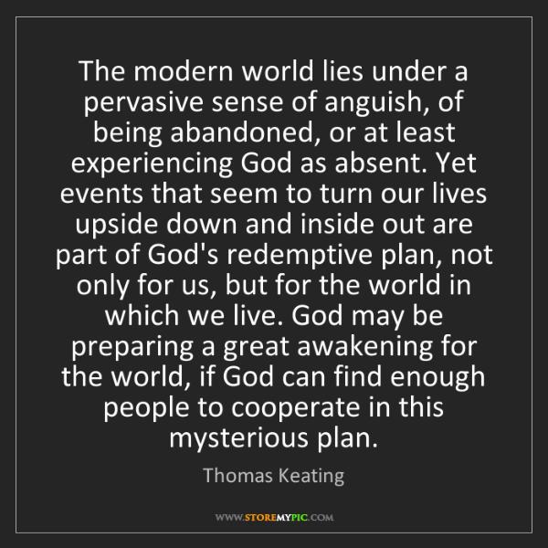 Thomas Keating: The modern world lies under a pervasive sense of anguish,...