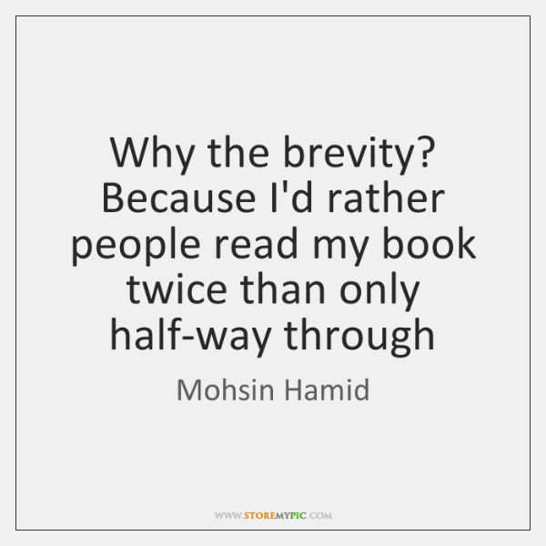 Why the brevity? Because I'd rather people read my book twice than ...