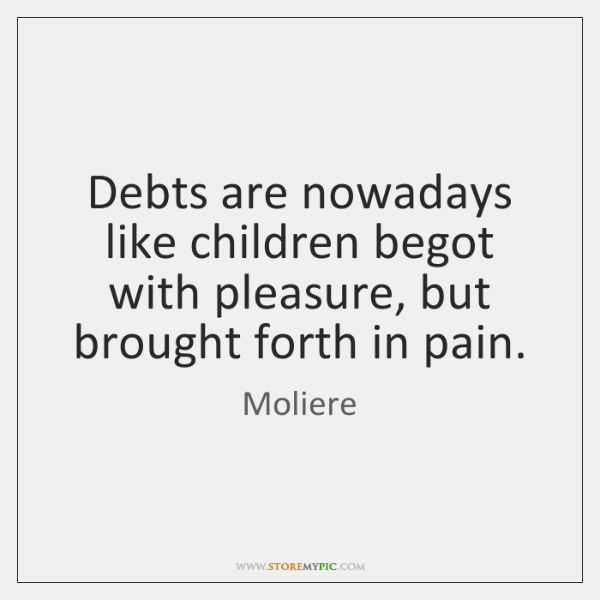 Debts are nowadays like children begot with pleasure, but brought forth in ...