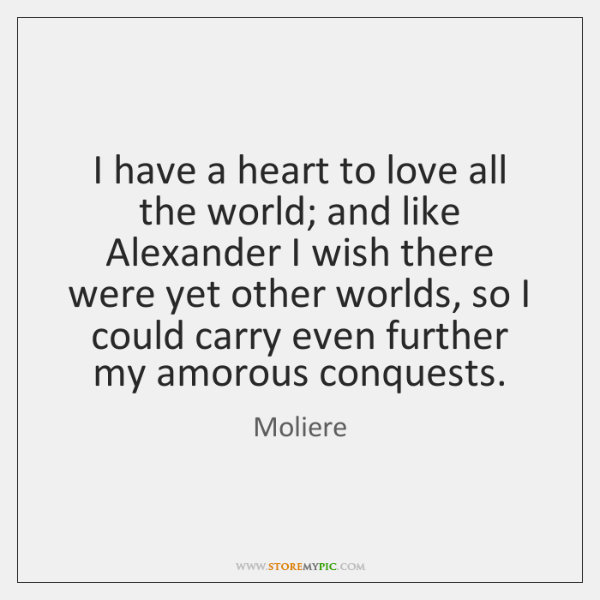 I have a heart to love all the world; and like Alexander ...