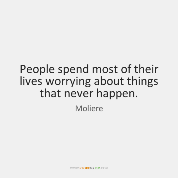 People spend most of their lives worrying about things that never happen.