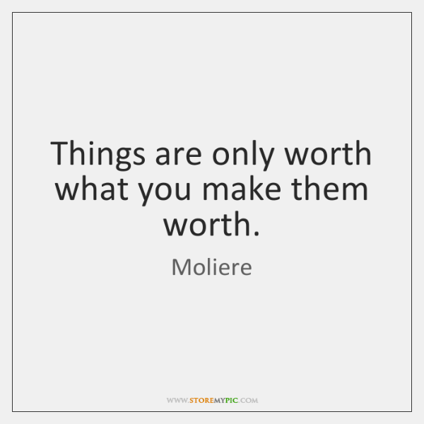 Things are only worth what you make them worth.