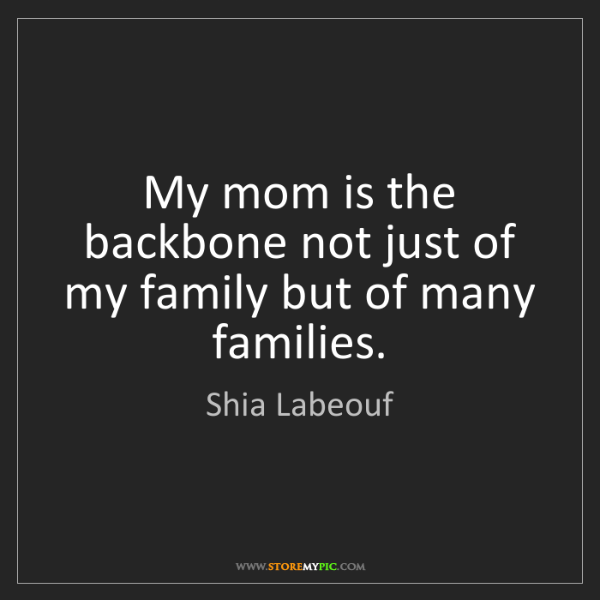 Shia Labeouf: My mom is the backbone not just of my family but of many...