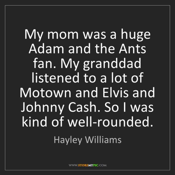 Hayley Williams: My mom was a huge Adam and the Ants fan. My granddad...