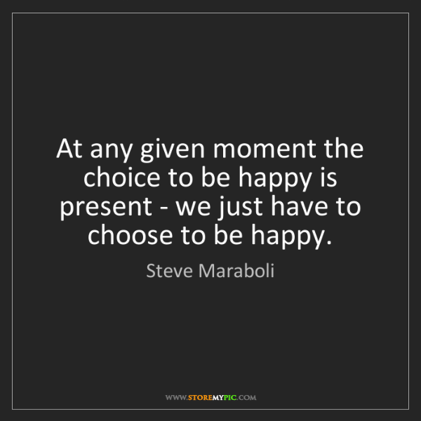 Steve Maraboli: At any given moment the choice to be happy is present...
