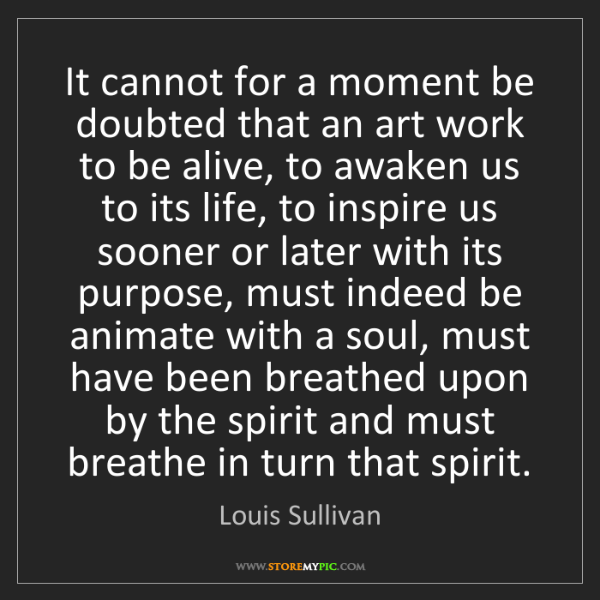 Louis Sullivan: It cannot for a moment be doubted that an art work to...