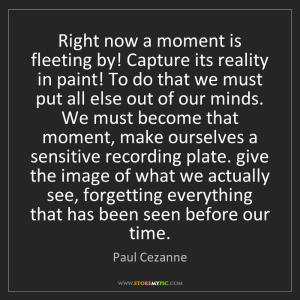 Paul Cezanne: Right now a moment is fleeting by! Capture its reality...