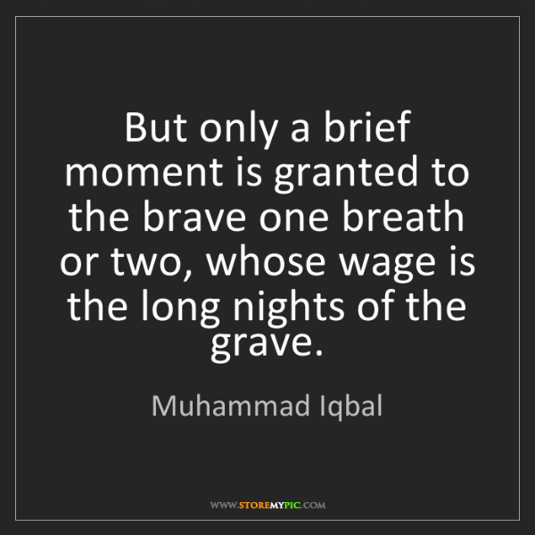 Muhammad Iqbal: But only a brief moment is granted to the brave one breath...