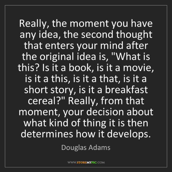 Douglas Adams: Really, the moment you have any idea, the second thought...