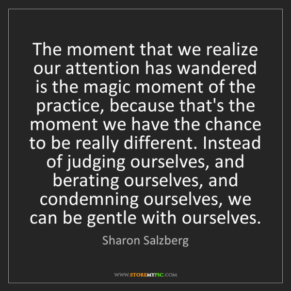 Sharon Salzberg: The moment that we realize our attention has wandered...