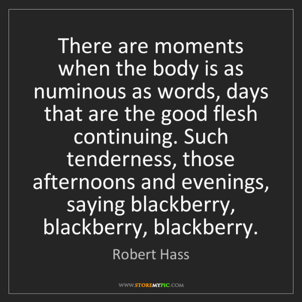 Robert Hass: There are moments when the body is as numinous as words,...