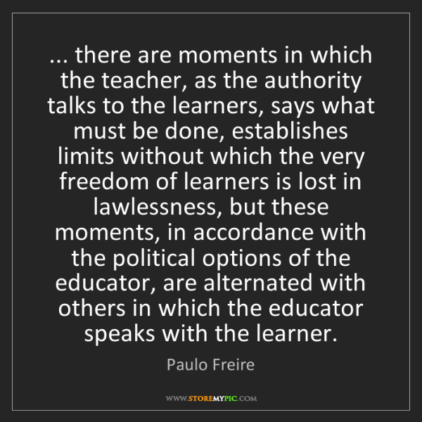 Paulo Freire: ... there are moments in which the teacher, as the authority...