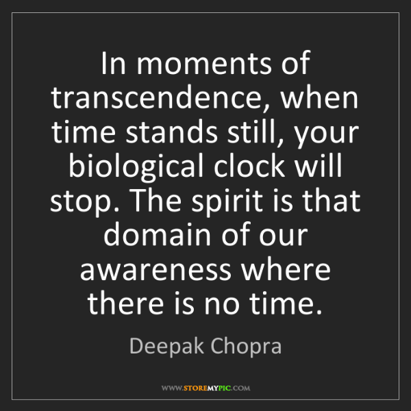Deepak Chopra: In moments of transcendence, when time stands still,...