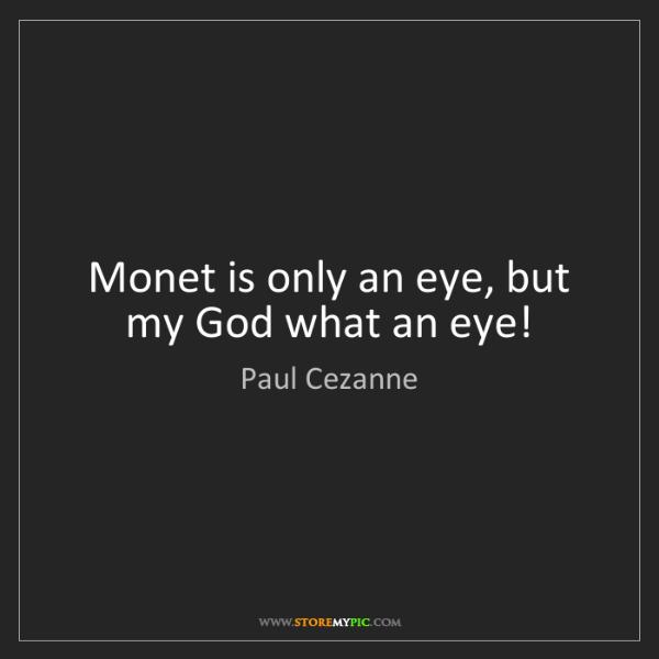 Paul Cezanne: Monet is only an eye, but my God what an eye!