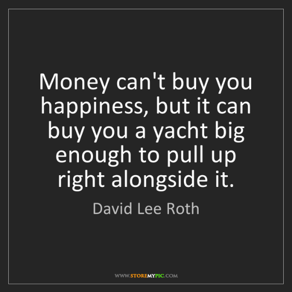 David Lee Roth: Money can't buy you happiness, but it can buy you a yacht...