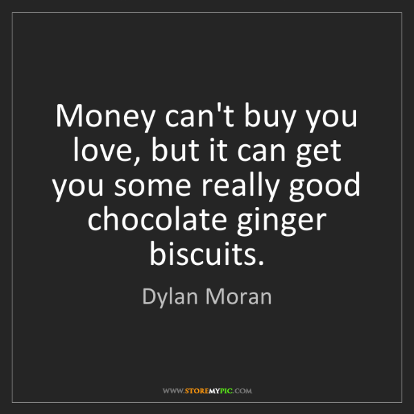 Dylan Moran: Money can't buy you love, but it can get you some really...
