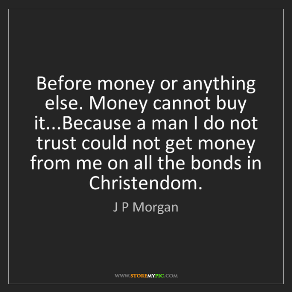 J P Morgan: Before money or anything else. Money cannot buy it...Because...