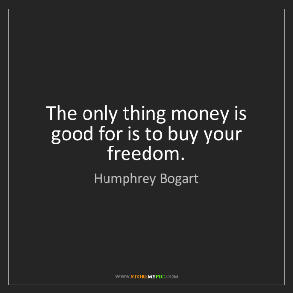 Humphrey Bogart: The only thing money is good for is to buy your freedom.