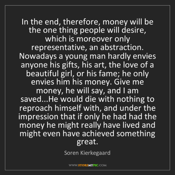 Soren Kierkegaard: In the end, therefore, money will be the one thing people...