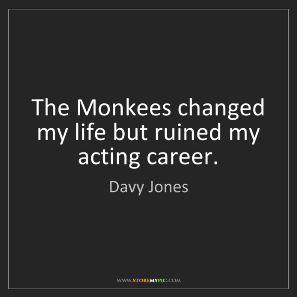Davy Jones: The Monkees changed my life but ruined my acting career.