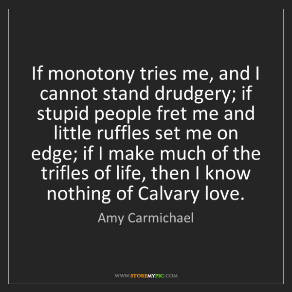Amy Carmichael: If monotony tries me, and I cannot stand drudgery; if...