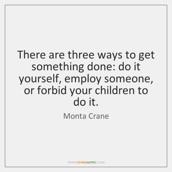 There are three ways to get something done: do it yourself, employ ...