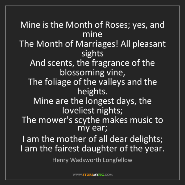 Henry Wadsworth Longfellow: Mine is the Month of Roses; yes, and mine  The Month...