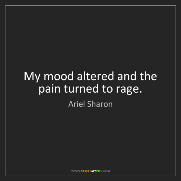 Ariel Sharon: My mood altered and the pain turned to rage.