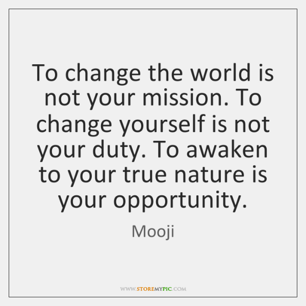 To change the world is not your mission. To change yourself is ...
