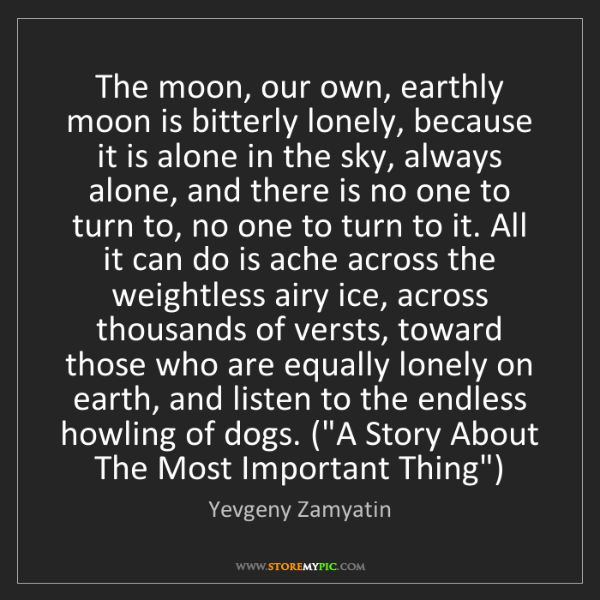Yevgeny Zamyatin: The moon, our own, earthly moon is bitterly lonely, because...