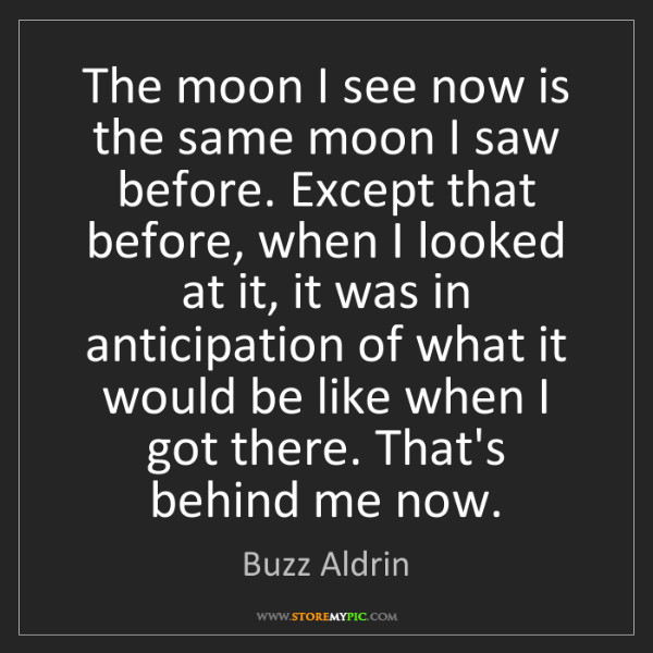 Buzz Aldrin: The moon I see now is the same moon I saw before. Except...
