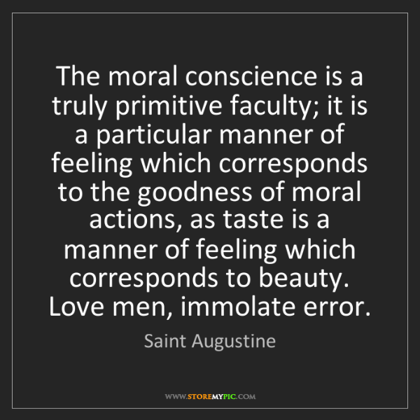 Saint Augustine: The moral conscience is a truly primitive faculty; it...