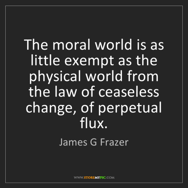 James G Frazer: The moral world is as little exempt as the physical world...