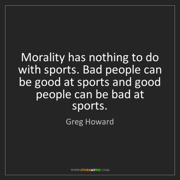 Greg Howard: Morality has nothing to do with sports. Bad people can...